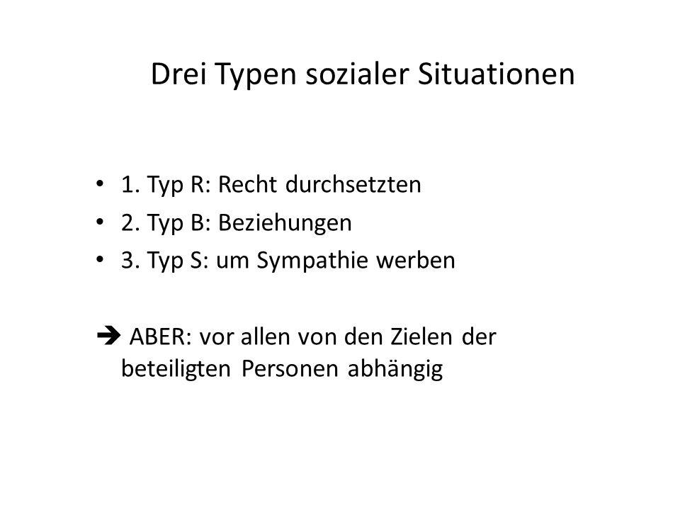 Drei Typen sozialer Situationen 1. Typ R: Recht durchsetzten 2. Typ B: Beziehungen 3. Typ S: um Sympathie werben  ABER: vor allen von den Zielen der