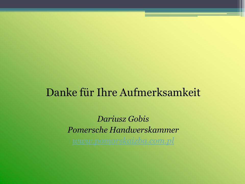 Danke für Ihre Aufmerksamkeit Dariusz Gobis Pomersche Handwerskammer www.pomorskaizba.com.pl
