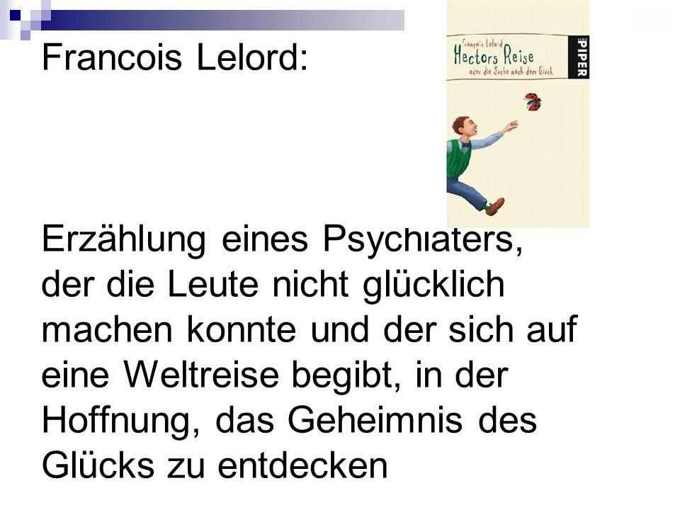 Francois Lelord: Erzählung eines Psychiaters, der die Leute nicht glücklich machen konnte und der sich auf eine Weltreise begibt, in der Hoffnung, das Geheimnis des Glücks zu entdecken