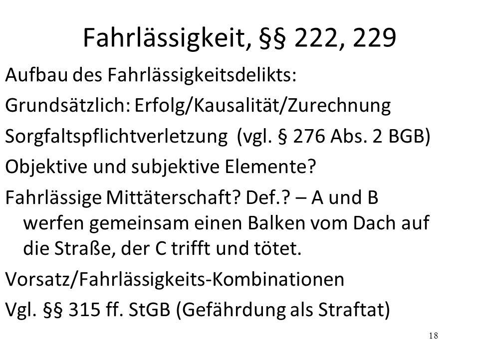 Fahrlässigkeit, §§ 222, 229 Aufbau des Fahrlässigkeitsdelikts: Grundsätzlich: Erfolg/Kausalität/Zurechnung Sorgfaltspflichtverletzung (vgl. § 276 Abs.