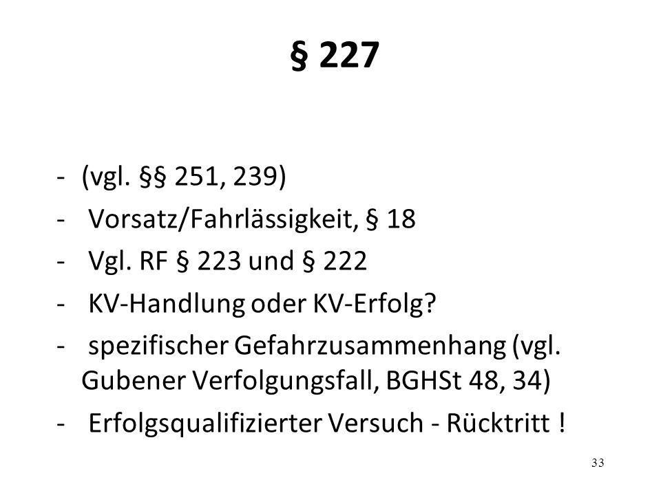 § 227 -(vgl. §§ 251, 239) - Vorsatz/Fahrlässigkeit, § 18 - Vgl. RF § 223 und § 222 - KV-Handlung oder KV-Erfolg? - spezifischer Gefahrzusammenhang (vg