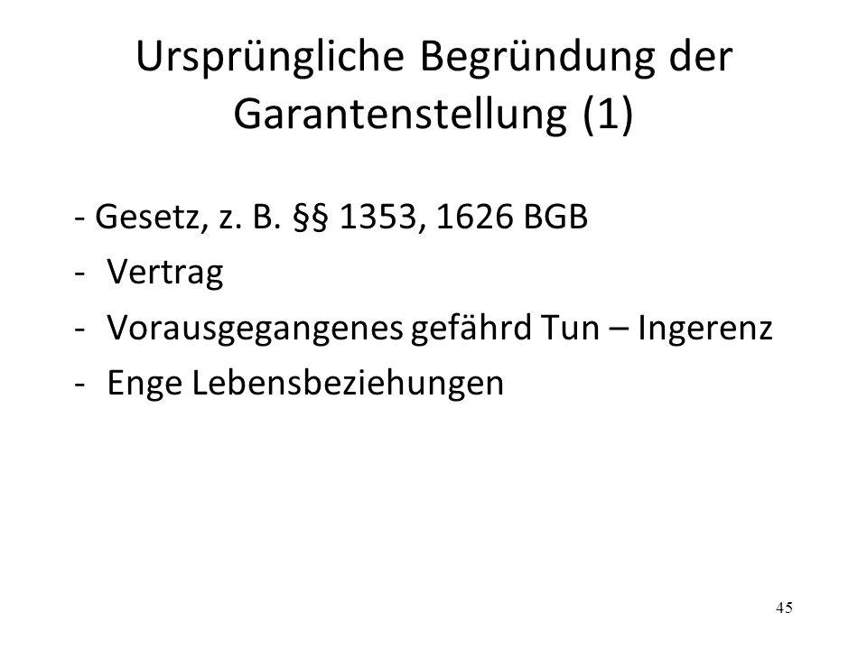 Ursprüngliche Begründung der Garantenstellung (1) - Gesetz, z. B. §§ 1353, 1626 BGB -Vertrag -Vorausgegangenes gefährd Tun – Ingerenz -Enge Lebensbezi