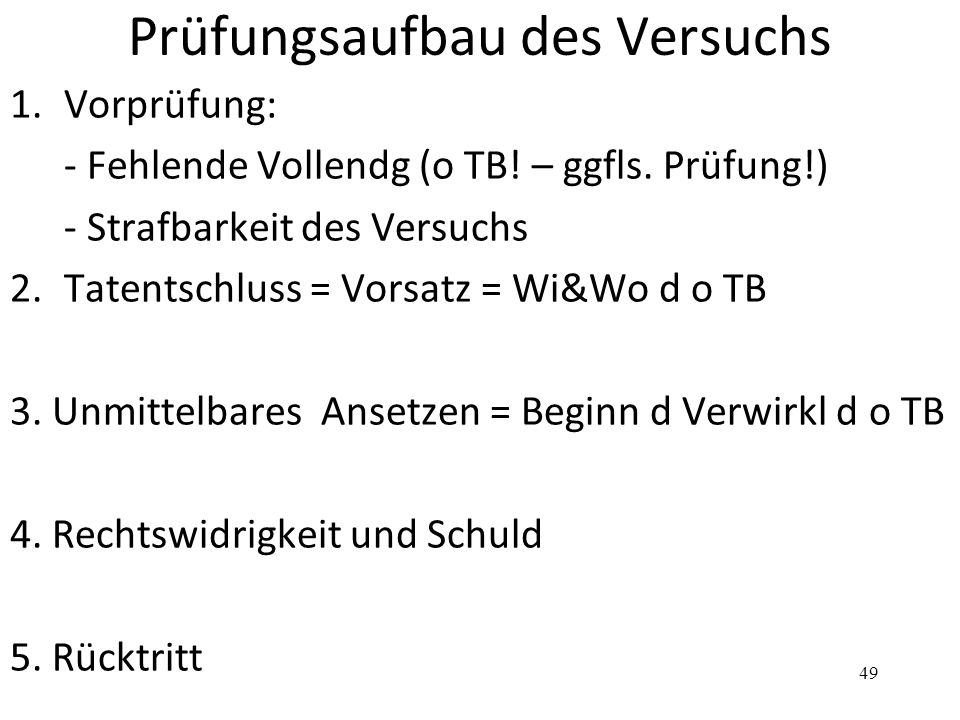 Prüfungsaufbau des Versuchs 1.Vorprüfung: - Fehlende Vollendg (o TB! – ggfls. Prüfung!) - Strafbarkeit des Versuchs 2. Tatentschluss = Vorsatz = Wi&Wo