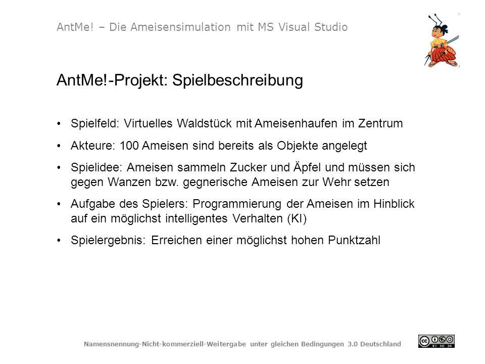 Namensnennung-Nicht-kommerziell-Weitergabe unter gleichen Bedingungen 3.0 Deutschland http://antme.net/index.html Seite des AntMe!-Projekts http://www.innovative- teachers.de/Unterrichtsideen/software/Seiten/AntMe.aspx Seite der Initiative Microsoft Partners in Learning (Education Network) download.microsoft.com/download/2/.../ANTMEVonAmeisenLernen.pdf Download einer 4seitigen Kurzbeschreibung im PDF-Format http://ningelgen.eu/05_Informatik/InformatikDateien/Kapitel%205_02%2 0ObjektorientierteAmeisen.pdf 40seitiges PDF-Dokument mit Bezug zum Unterricht und Beispielen AntMe.