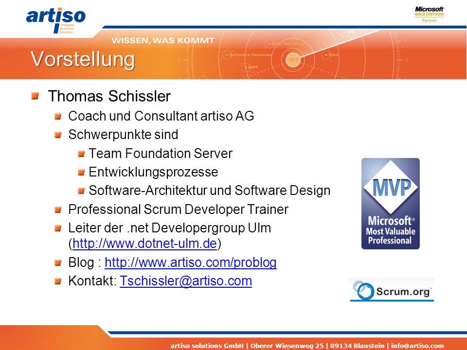 artiso solutions GmbH | Oberer Wiesenweg 25 | 89134 Blaustein | info@artiso.com Vorstellung Thomas Schissler Coach und Consultant artiso AG Schwerpunkte sind Team Foundation Server Entwicklungsprozesse Software-Architektur und Software Design Professional Scrum Developer Trainer Leiter der.net Developergroup Ulm (http://www.dotnet-ulm.de)http://www.dotnet-ulm.de Blog : http://www.artiso.com/probloghttp://www.artiso.com/problog Kontakt: Tschissler@artiso.comTschissler@artiso.com