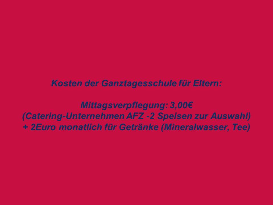 Kosten der Ganztagesschule für Eltern: Mittagsverpflegung: 3,00€ (Catering-Unternehmen AFZ -2 Speisen zur Auswahl) + 2Euro monatlich für Getränke (Mineralwasser, Tee)