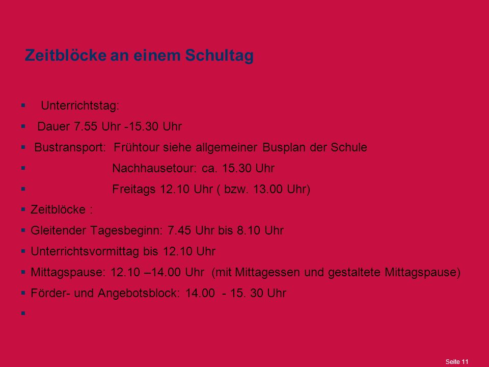 Seite 11 Zeitblöcke an einem Schultag  Unterrichtstag:  Dauer 7.55 Uhr -15.30 Uhr  Bustransport: Frühtour siehe allgemeiner Busplan der Schule  Nachhausetour: ca.