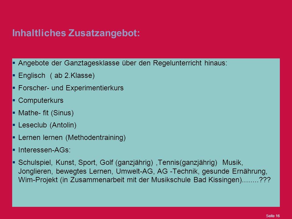 Seite 16 Inhaltliches Zusatzangebot:  Angebote der Ganztagesklasse über den Regelunterricht hinaus:  Englisch ( ab 2.Klasse)  Forscher- und Experimentierkurs  Computerkurs  Mathe- fit (Sinus)  Leseclub (Antolin)  Lernen lernen (Methodentraining)  Interessen-AGs:  Schulspiel, Kunst, Sport, Golf (ganzjährig),Tennis(ganzjährig) Musik, Jonglieren, bewegtes Lernen, Umwelt-AG, AG -Technik, gesunde Ernährung, Wim-Projekt (in Zusammenarbeit mit der Musikschule Bad Kissingen)........