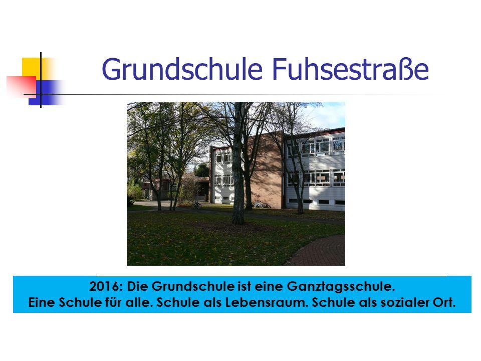 Grundschule Fuhsestraße 2016: Die Grundschule ist eine Ganztagsschule. Eine Schule für alle. Schule als Lebensraum. Schule als sozialer Ort.