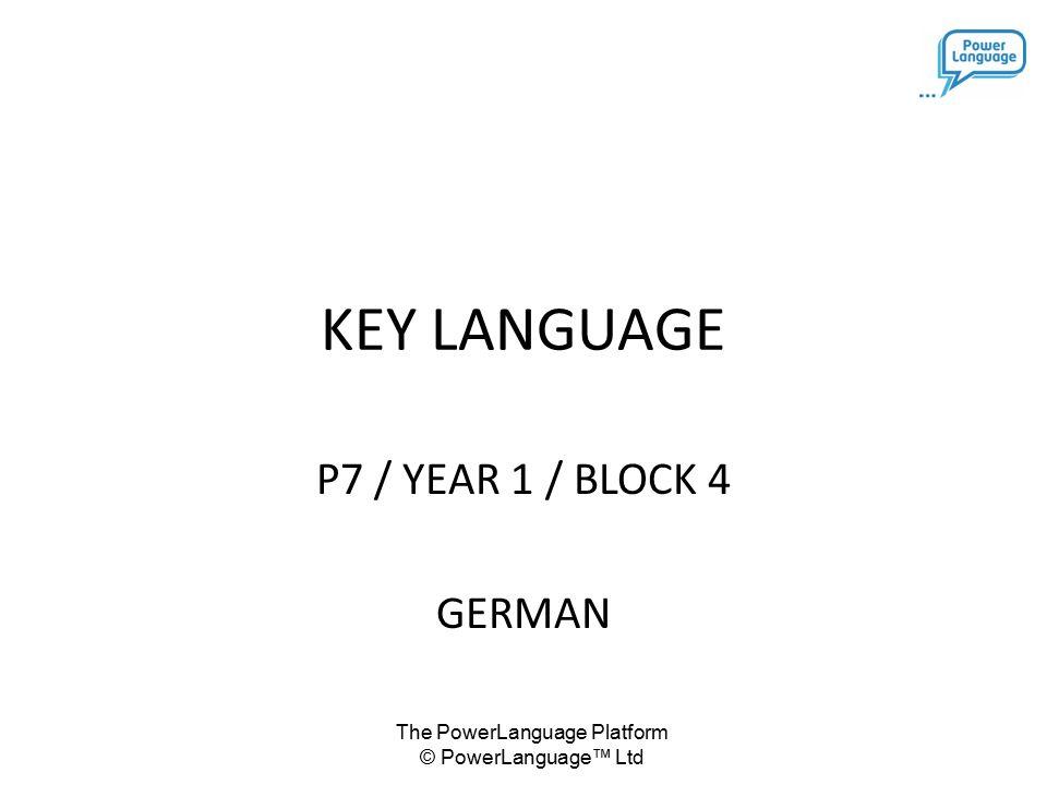 The PowerLanguage Platform © PowerLanguage™ Ltd KEY LANGUAGE P7 / YEAR 1 / BLOCK 4 GERMAN
