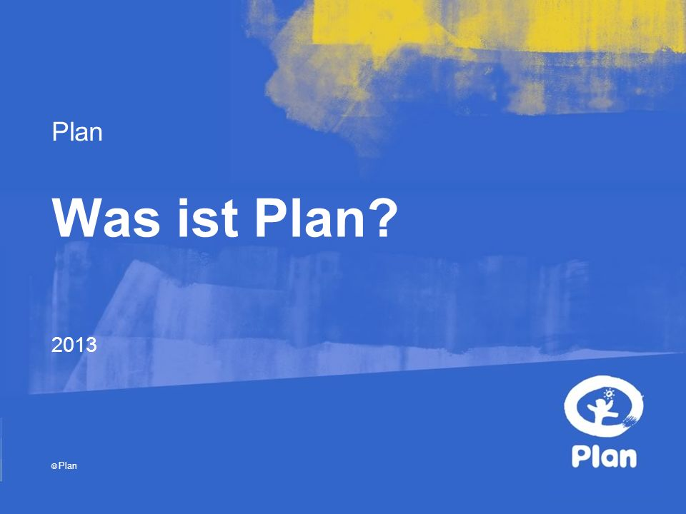 Plan © Plan Was ist Plan 2013