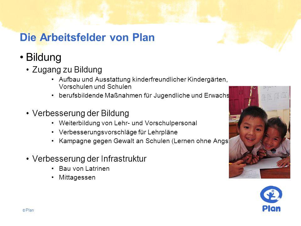 © Plan Die Arbeitsfelder von Plan Bildung Zugang zu Bildung Aufbau und Ausstattung kinderfreundlicher Kindergärten, Vorschulen und Schulen berufsbildende Maßnahmen für Jugendliche und Erwachsene.