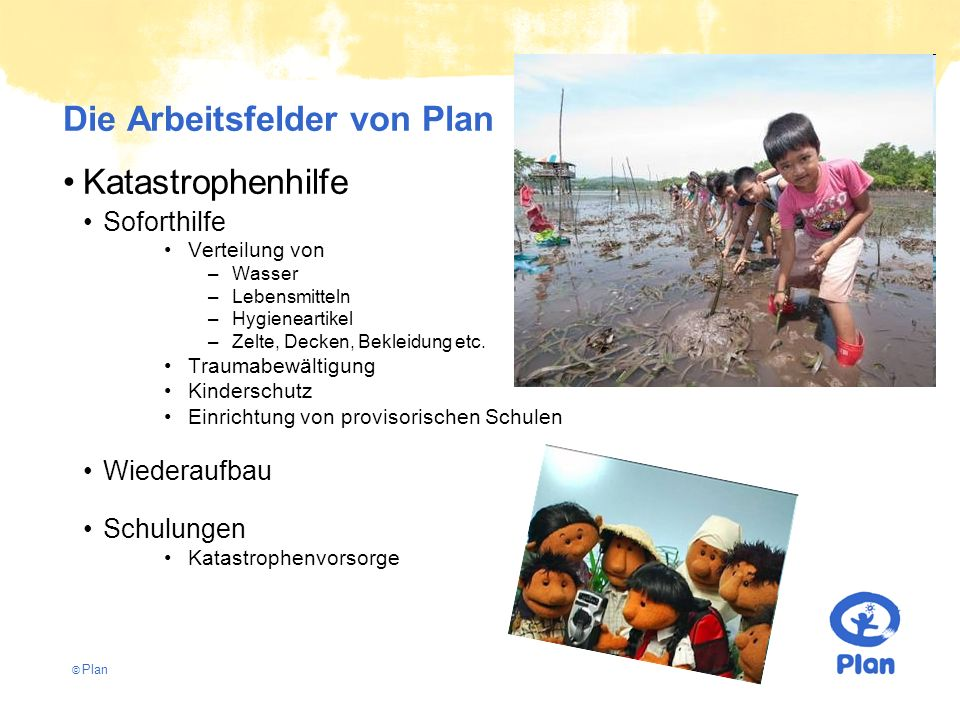 © Plan Die Arbeitsfelder von Plan Katastrophenhilfe Soforthilfe Verteilung von –Wasser –Lebensmitteln –Hygieneartikel –Zelte, Decken, Bekleidung etc.