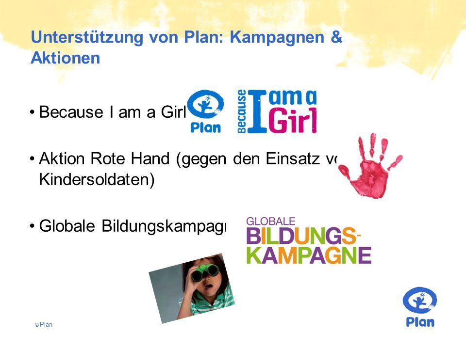 © Plan Unterstützung von Plan: Kampagnen & Aktionen Because I am a Girl Aktion Rote Hand (gegen den Einsatz von Kindersoldaten) Globale Bildungskampagne