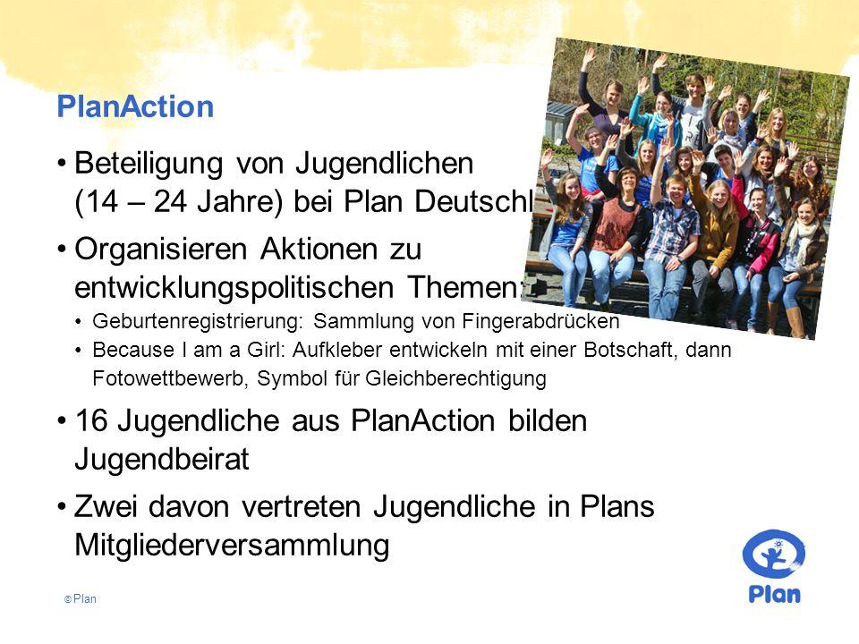 © Plan PlanAction Beteiligung von Jugendlichen (14 – 24 Jahre) bei Plan Deutschland Organisieren Aktionen zu entwicklungspolitischen Themen: Geburtenregistrierung: Sammlung von Fingerabdrücken Because I am a Girl: Aufkleber entwickeln mit einer Botschaft, dann Fotowettbewerb, Symbol für Gleichberechtigung 16 Jugendliche aus PlanAction bilden Jugendbeirat Zwei davon vertreten Jugendliche in Plans Mitgliederversammlung
