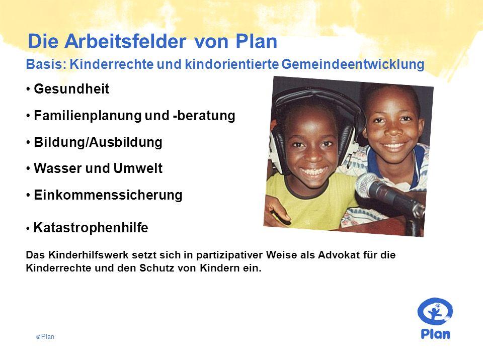 © Plan Die Arbeitsfelder von Plan Basis: Kinderrechte und kindorientierte Gemeindeentwicklung Gesundheit Familienplanung und -beratung Bildung/Ausbild