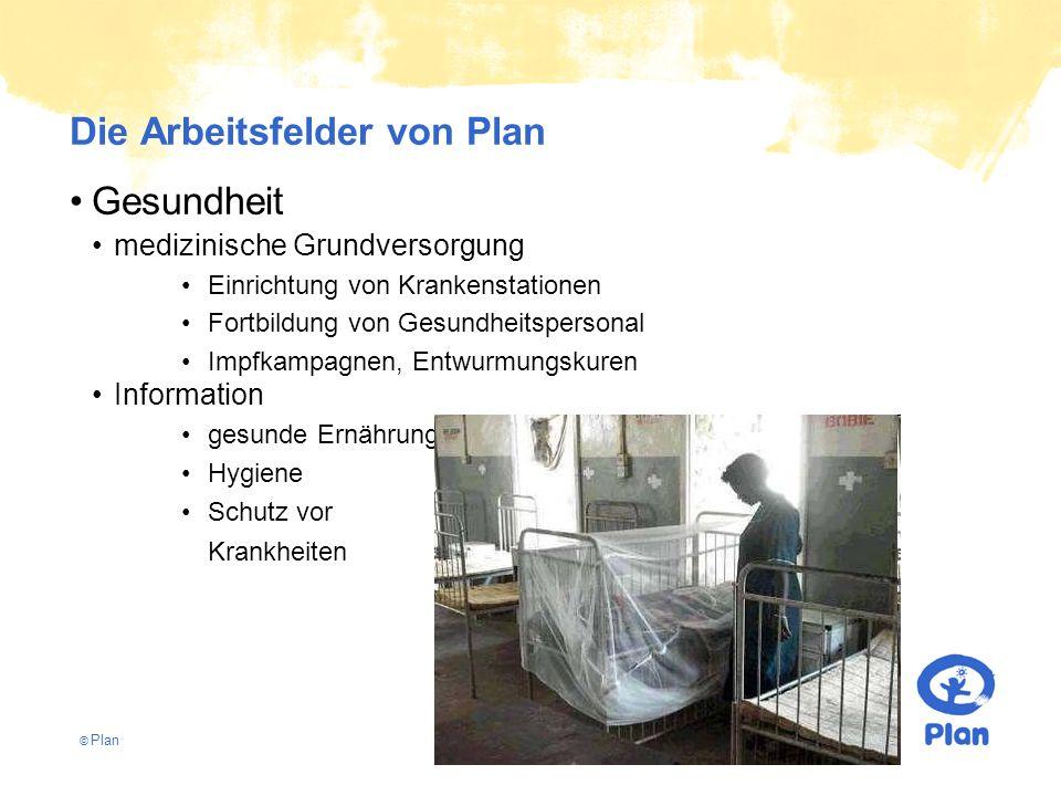 © Plan Die Arbeitsfelder von Plan Gesundheit medizinische Grundversorgung Einrichtung von Krankenstationen Fortbildung von Gesundheitspersonal Impfkampagnen, Entwurmungskuren Information gesunde Ernährung Hygiene Schutz vor Krankheiten