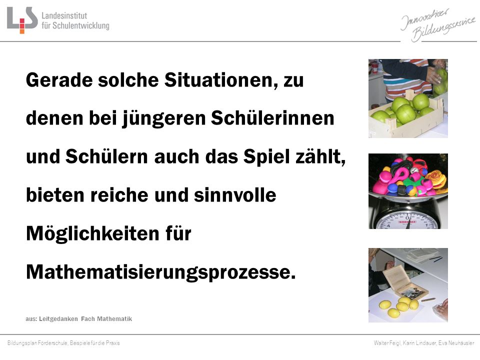 Bildungsplan Förderschule, Beispiele für die Praxis Walter Feigl, Karin Lindauer, Eva Neuhäusler Platzhalter Dabei ist mathematisches Lernen nicht isoliert, sondern in Verbindung mit anderen Lernbereichen zu sehen.