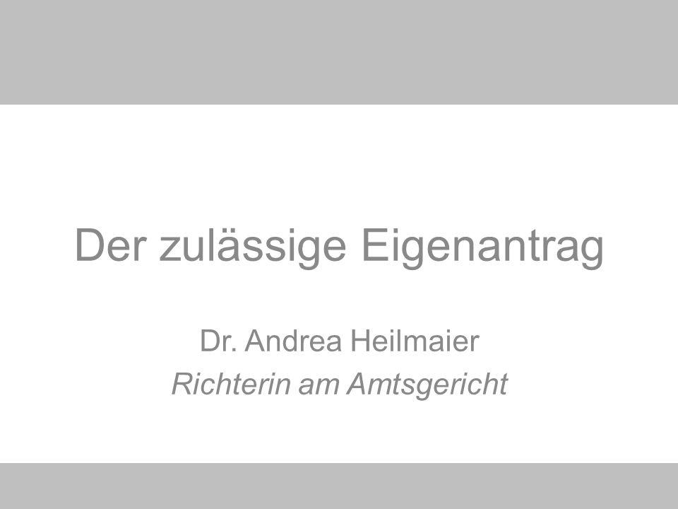 Der zulässige Eigenantrag Dr. Andrea Heilmaier Richterin am Amtsgericht