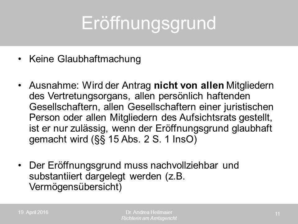 Eröffnungsgrund 19. April 2016 11 Dr. Andrea Heilmaier Richterin am Amtsgericht Keine Glaubhaftmachung Ausnahme: Wird der Antrag nicht von allen Mitgl