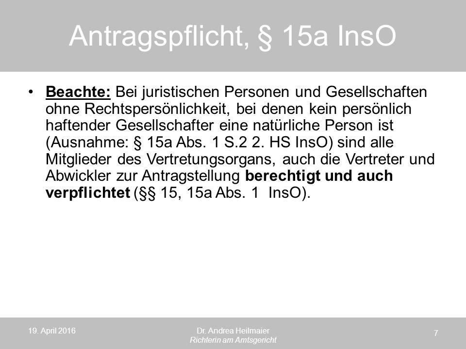 Antragspflicht, § 15a InsO 19. April 2016 7 Dr. Andrea Heilmaier Richterin am Amtsgericht Beachte: Bei juristischen Personen und Gesellschaften ohne R