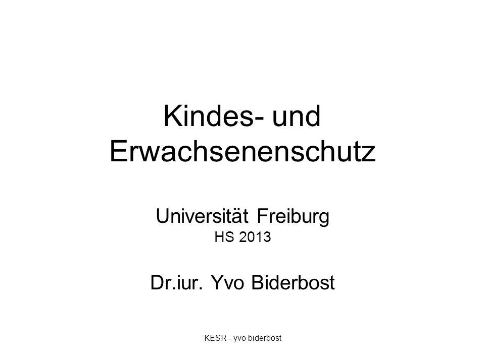 Kindes- und Erwachsenenschutz Universität Freiburg HS 2013 Dr.iur. Yvo Biderbost KESR - yvo biderbost