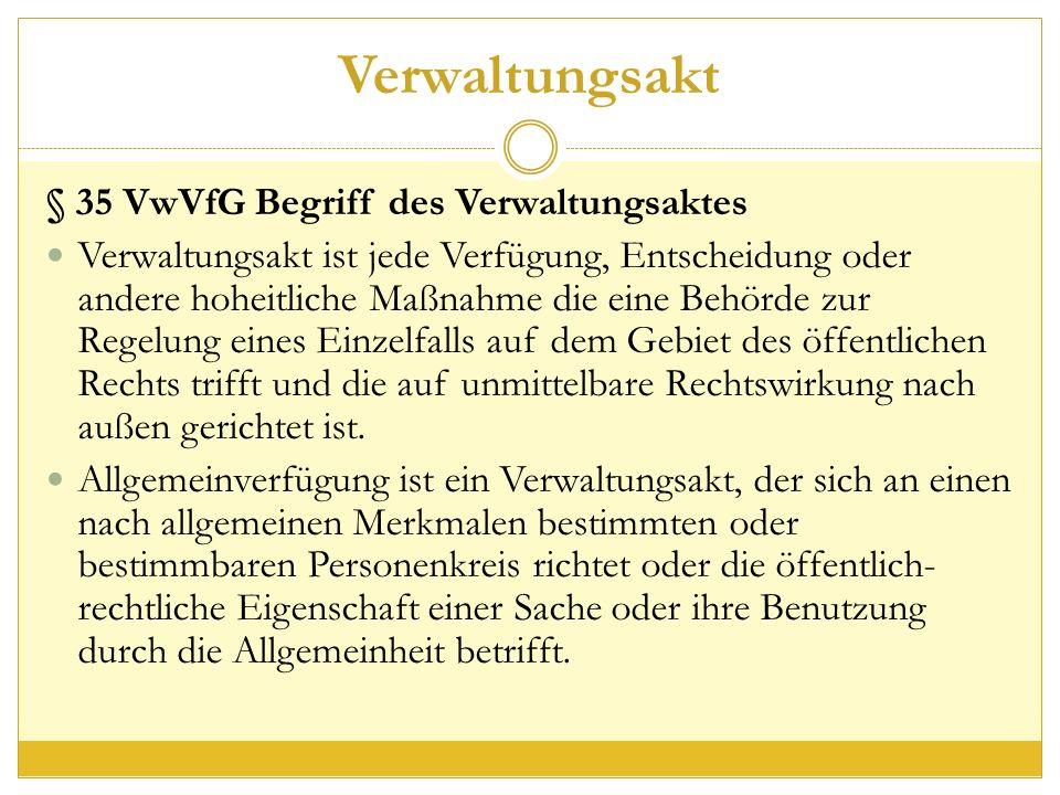Verwaltungsakt § 35 VwVfG Begriff des Verwaltungsaktes Verwaltungsakt ist jede Verfügung, Entscheidung oder andere hoheitliche Maßnahme die eine Behörde zur Regelung eines Einzelfalls auf dem Gebiet des öffentlichen Rechts trifft und die auf unmittelbare Rechtswirkung nach außen gerichtet ist.
