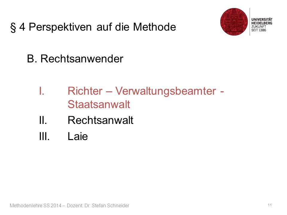 § 4 Perspektiven auf die Methode B. Rechtsanwender I.Richter – Verwaltungsbeamter - Staatsanwalt II.Rechtsanwalt III.Laie 11 Methodenlehre SS 2014 – D