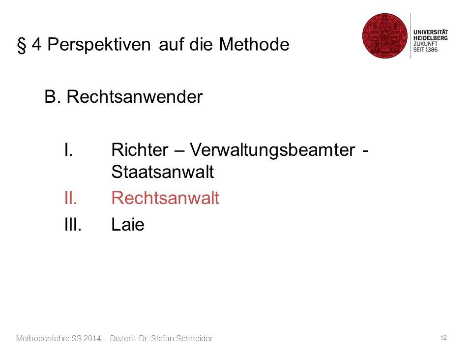 § 4 Perspektiven auf die Methode B. Rechtsanwender I.Richter – Verwaltungsbeamter - Staatsanwalt II.Rechtsanwalt III.Laie 12 Methodenlehre SS 2014 – D