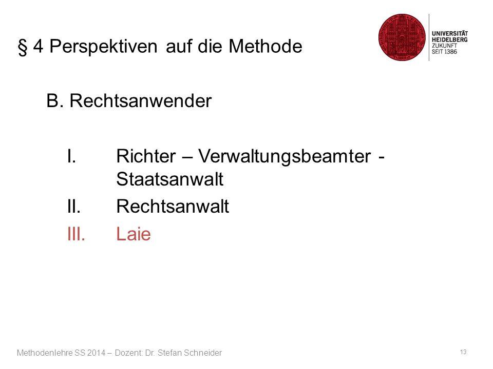 § 4 Perspektiven auf die Methode B. Rechtsanwender I.Richter – Verwaltungsbeamter - Staatsanwalt II.Rechtsanwalt III.Laie 13 Methodenlehre SS 2014 – D