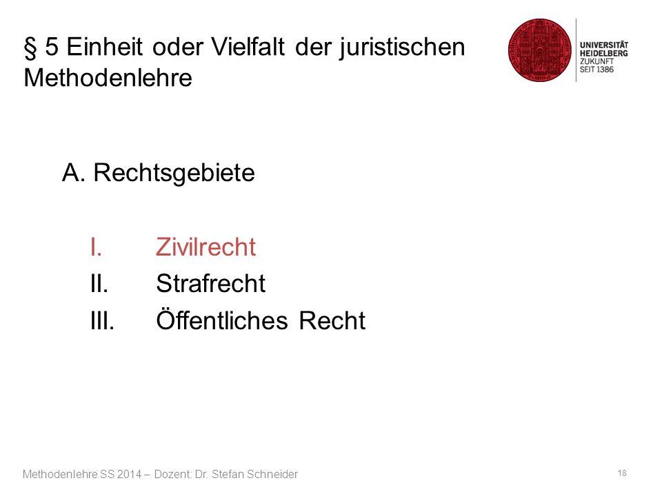 § 5 Einheit oder Vielfalt der juristischen Methodenlehre A. Rechtsgebiete I.Zivilrecht II.Strafrecht III.Öffentliches Recht 18 Methodenlehre SS 2014 –