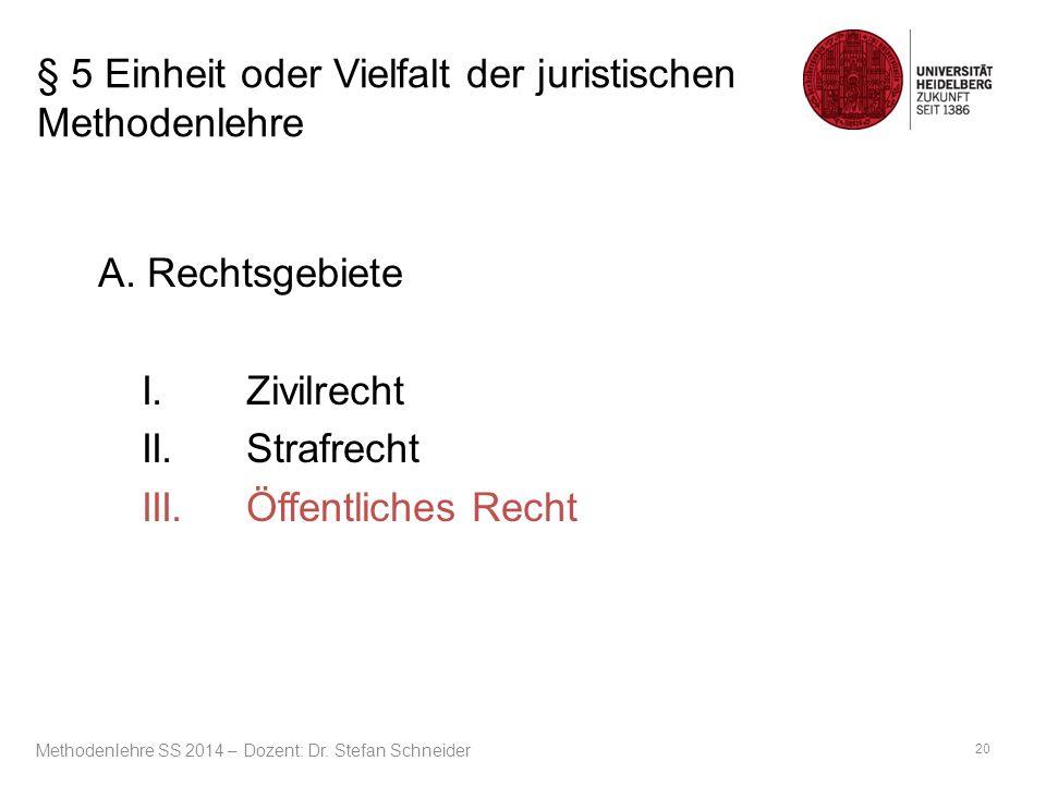 § 5 Einheit oder Vielfalt der juristischen Methodenlehre A. Rechtsgebiete I.Zivilrecht II.Strafrecht III.Öffentliches Recht 20 Methodenlehre SS 2014 –