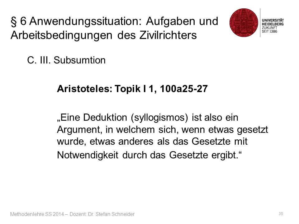 """§ 6 Anwendungssituation: Aufgaben und Arbeitsbedingungen des Zivilrichters C. III. Subsumtion Aristoteles: Topik I 1, 100a25-27 """"Eine Deduktion (syllo"""