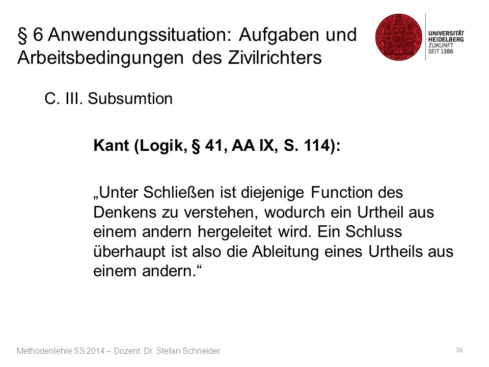 """§ 6 Anwendungssituation: Aufgaben und Arbeitsbedingungen des Zivilrichters C. III. Subsumtion Kant (Logik, § 41, AA IX, S. 114): """"Unter Schließen ist"""