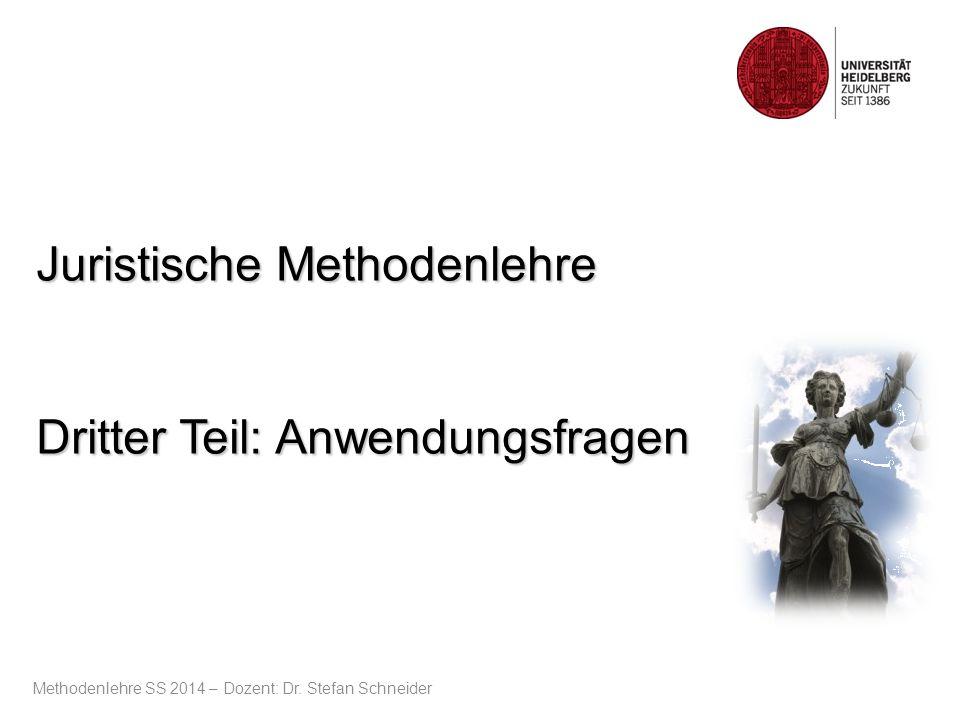 Juristische Methodenlehre Dritter Teil: Anwendungsfragen Methodenlehre SS 2014 – Dozent: Dr. Stefan Schneider