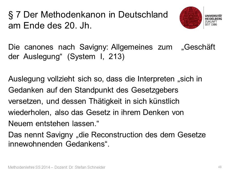 """§ 7 Der Methodenkanon in Deutschland am Ende des 20. Jh. Die canones nach Savigny: Allgemeines zum """"Geschäft der Auslegung"""" (System I, 213) Auslegung"""