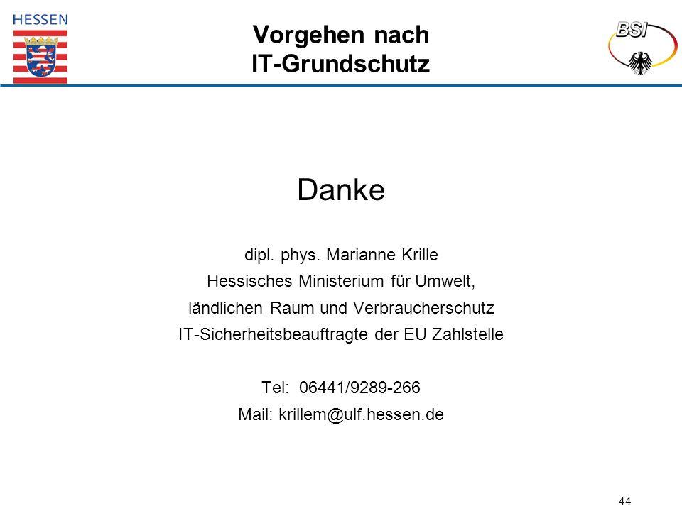 44 Vorgehen nach IT-Grundschutz Danke dipl. phys. Marianne Krille Hessisches Ministerium für Umwelt, ländlichen Raum und Verbraucherschutz IT-Sicherhe