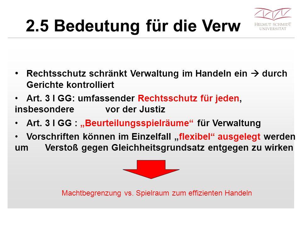 2.5 Bedeutung für die Verw Rechtsschutz schränkt Verwaltung im Handeln ein  durch Gerichte kontrolliert Art. 3 I GG: umfassender Rechtsschutz für jed