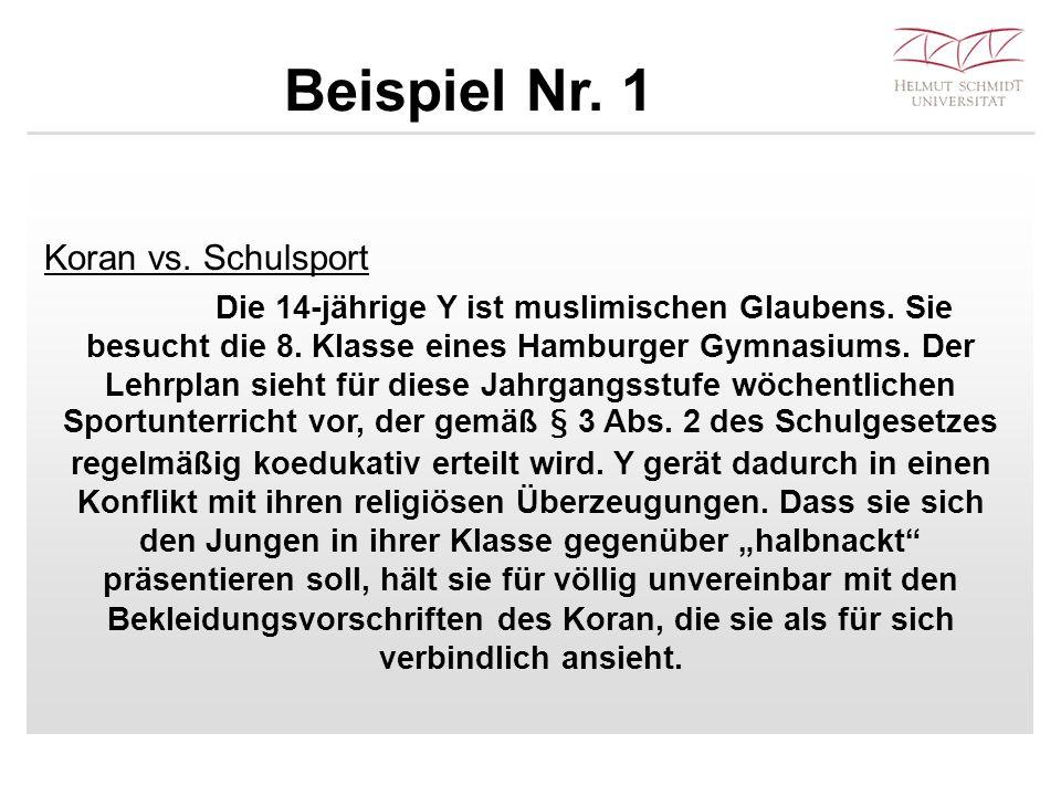 Beispiel Nr. 1 Koran vs. Schulsport Die 14-jährige Y ist muslimischen Glaubens. Sie besucht die 8. Klasse eines Hamburger Gymnasiums. Der Lehrplan sie