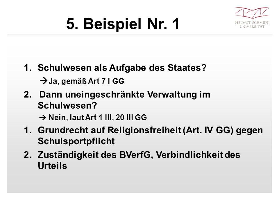 5. Beispiel Nr. 1 1.Schulwesen als Aufgabe des Staates?  Ja, gemäß Art 7 I GG 2. Dann uneingeschränkte Verwaltung im Schulwesen?  Nein, laut Art 1 I
