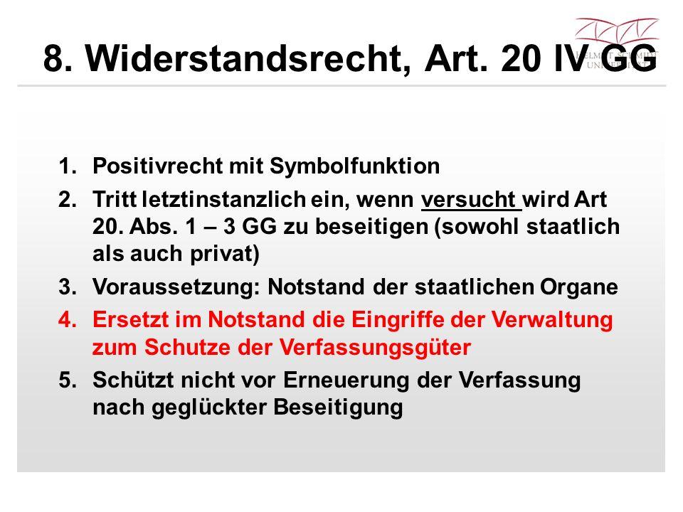 8. Widerstandsrecht, Art. 20 IV GG 1.Positivrecht mit Symbolfunktion 2.Tritt letztinstanzlich ein, wenn versucht wird Art 20. Abs. 1 – 3 GG zu beseiti