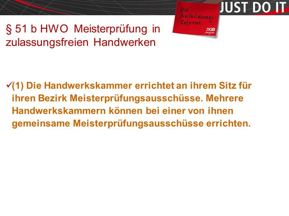 Seite 45 § 51 b HWO Meisterprüfung in zulassungsfreien Handwerken (1) Die Handwerkskammer errichtet an ihrem Sitz für ihren Bezirk Meisterprüfungsausschüsse.