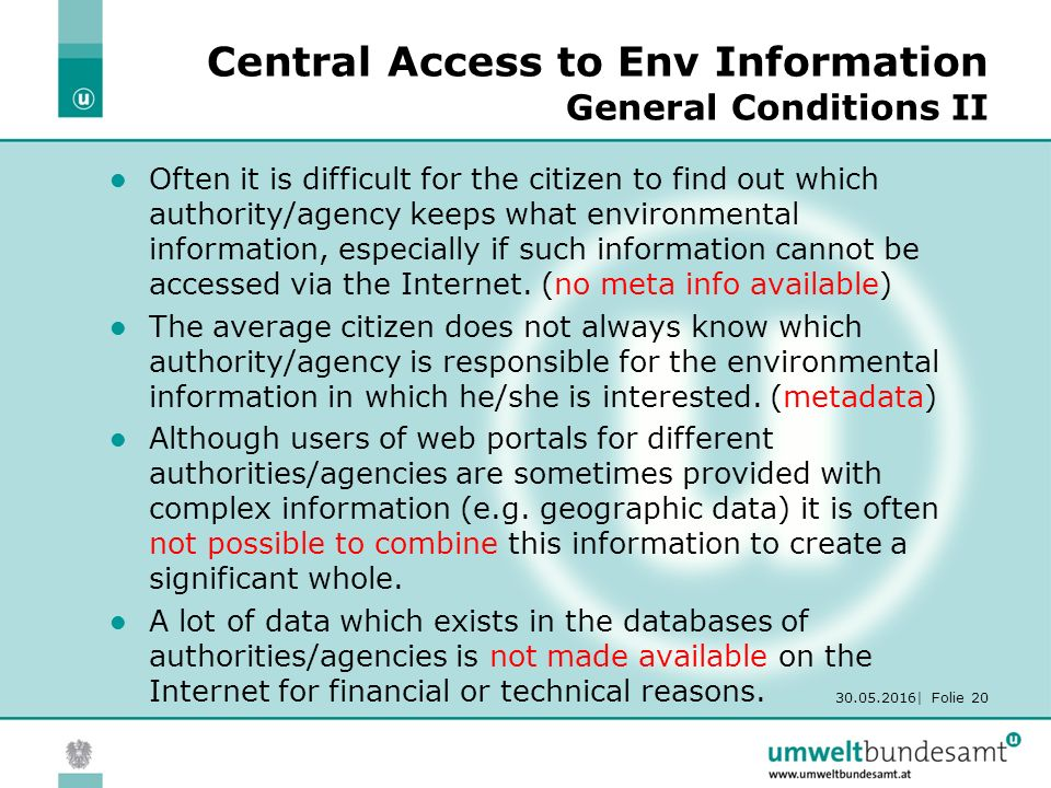 30.05.2016| Folie 20 Central Access to Env Information General Conditions II Often it is difficult for the citizen to find out which authority/agency keeps what environmental information, especially if such information cannot be accessed via the Internet.