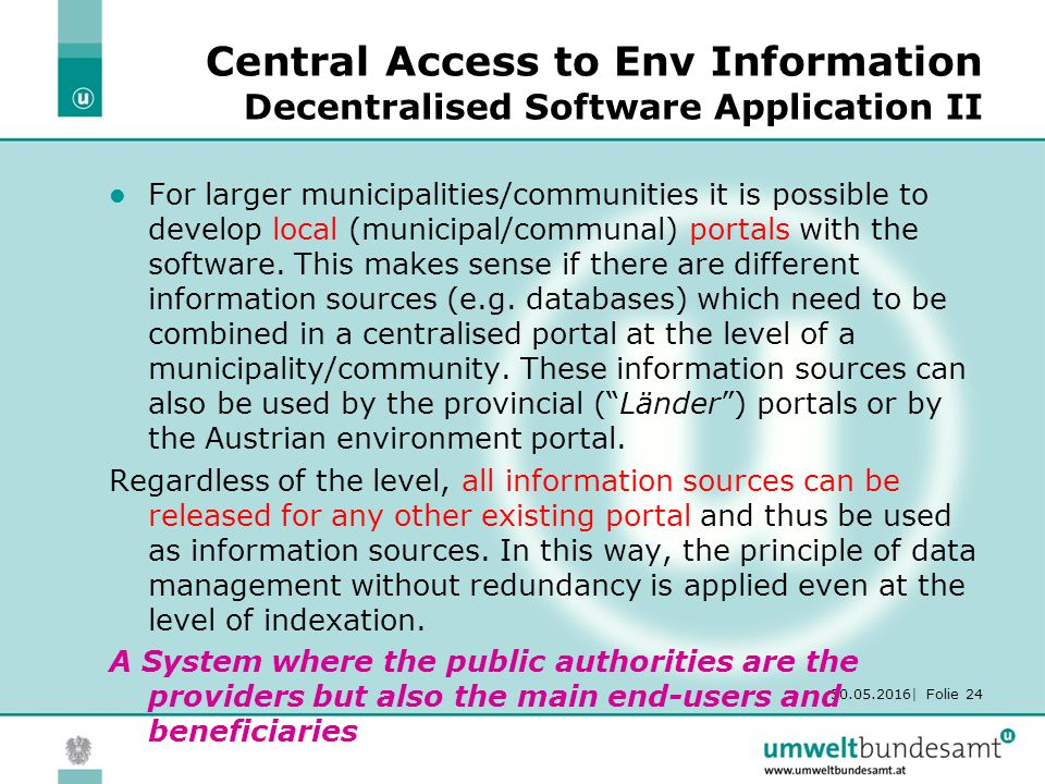 30.05.2016| Folie 24 Central Access to Env Information Decentralised Software Application II For larger municipalities/communities it is possible to develop local (municipal/communal) portals with the software.