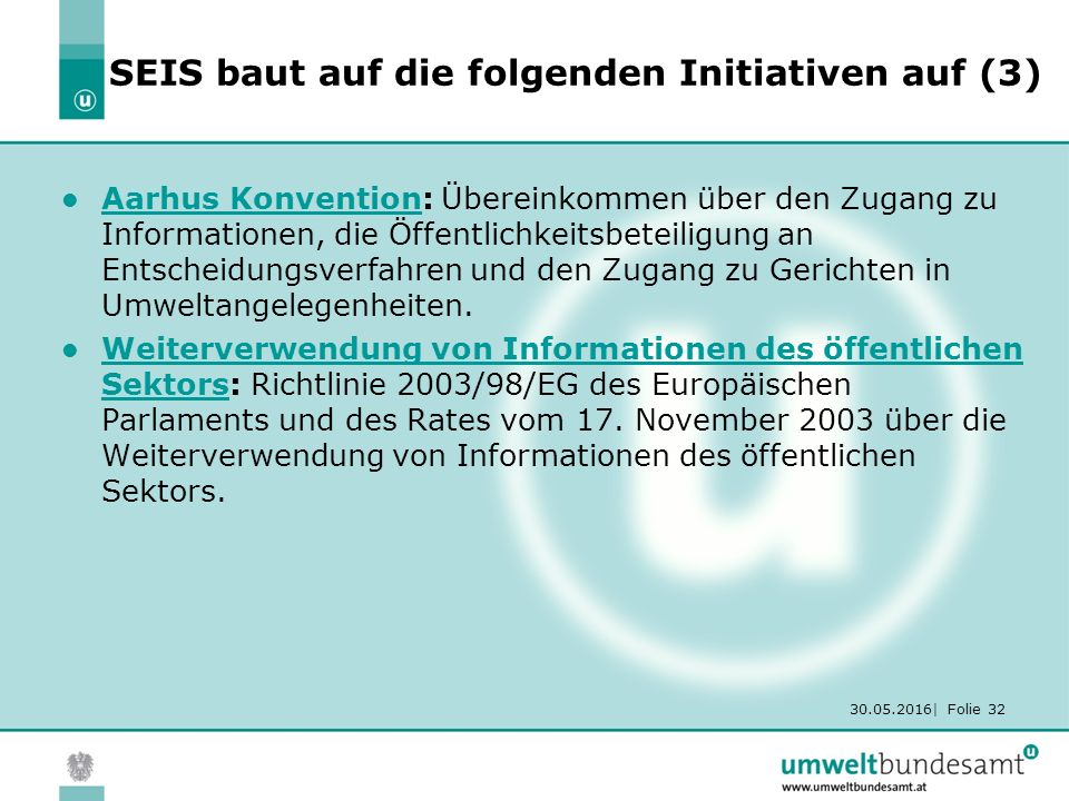 30.05.2016| Folie 32 SEIS baut auf die folgenden Initiativen auf (3) Aarhus Konvention: Übereinkommen über den Zugang zu Informationen, die Öffentlichkeitsbeteiligung an Entscheidungsverfahren und den Zugang zu Gerichten in Umweltangelegenheiten.