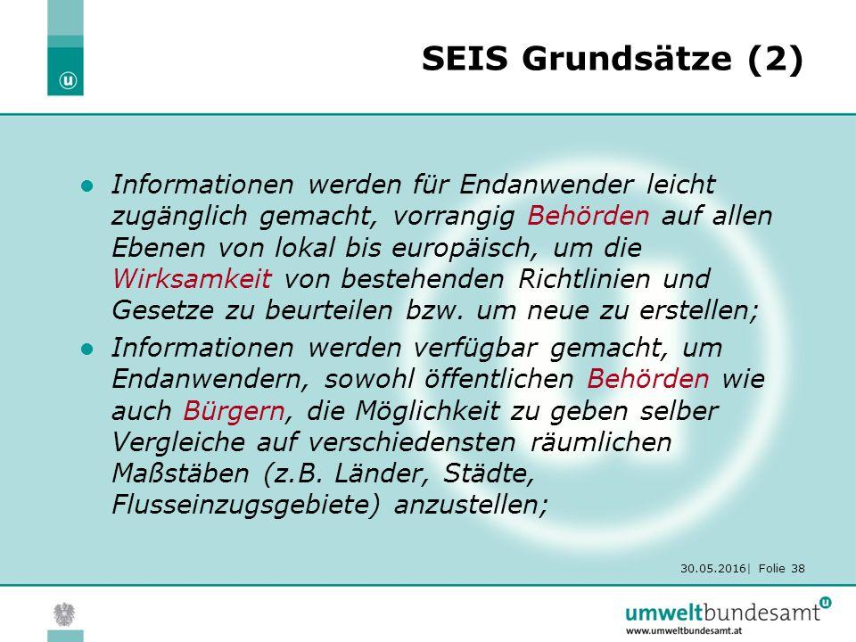 30.05.2016| Folie 38 SEIS Grundsätze (2) Informationen werden für Endanwender leicht zugänglich gemacht, vorrangig Behörden auf allen Ebenen von lokal bis europäisch, um die Wirksamkeit von bestehenden Richtlinien und Gesetze zu beurteilen bzw.
