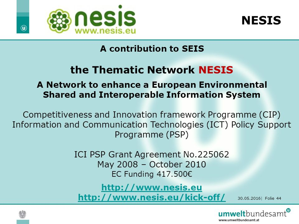 30.05.2016| Folie 44 NESIS A contribution to SEIS the Thematic Network NESIS A Network to enhance a European Environmental Shared and Interoperable Information System Competitiveness and Innovation framework Programme (CIP) Information and Communication Technologies (ICT) Policy Support Programme (PSP) ICI PSP Grant Agreement No.225062 May 2008 – October 2010 EC Funding 417.500€ http://www.nesis.eu http://www.nesis.eu/kick-off/