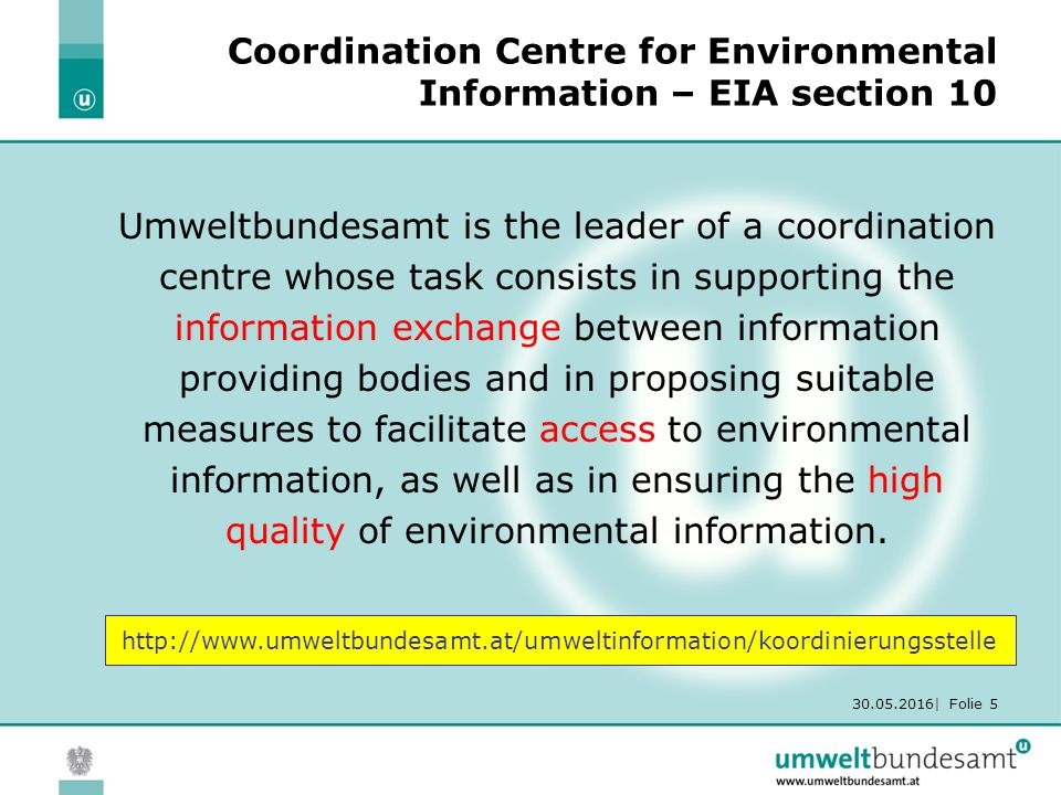 30.05.2016| Folie 5 Coordination Centre for Environmental Information – EIA section 10 Umweltbundesamt is the leader of a coordination centre whose task consists in supporting the information exchange between information providing bodies and in proposing suitable measures to facilitate access to environmental information, as well as in ensuring the high quality of environmental information.