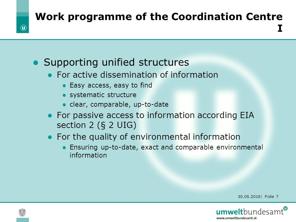 30.05.2016| Folie 7 Work programme of the Coordination Centre I Supporting unified structures For active dissemination of information Easy access, easy to find systematic structure clear, comparable, up-to-date For passive access to information according EIA section 2 (§ 2 UIG) For the quality of environmental information Ensuring up-to-date, exact and comparable environmental information