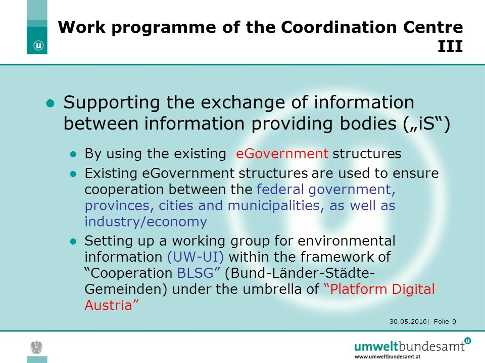 "30.05.2016| Folie 9 Work programme of the Coordination Centre III Supporting the exchange of information between information providing bodies (""iS ) By using the existing eGovernment structures Existing eGovernment structures are used to ensure cooperation between the federal government, provinces, cities and municipalities, as well as industry/economy Setting up a working group for environmental information (UW-UI) within the framework of Cooperation BLSG (Bund-Länder-Städte- Gemeinden) under the umbrella of Platform Digital Austria"